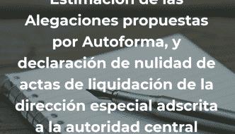 Estimación de las Alegaciones propuestas por Autoforma, y declaración de nulidad de actas de liquidación de la dirección especial adscrita a la autoridad central