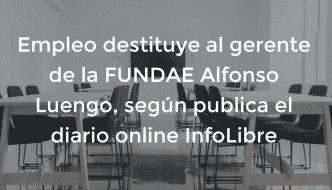 Empleo destituye al gerente de la FUNDAE Alfonso Luengo, según publica el diario online InfoLibre