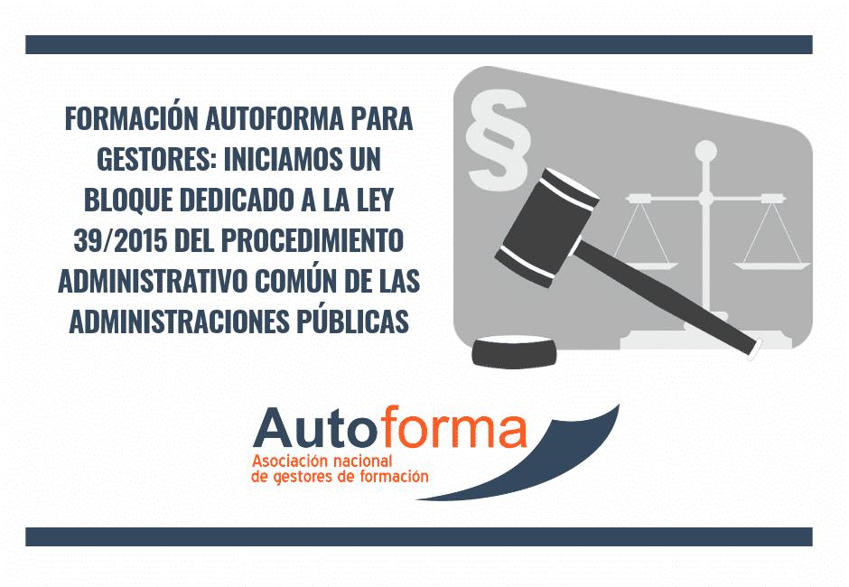 Formación Autoforma para gestores: iniciamos un bloque dedicado a la Ley 39/2015 del procedimiento Administrativo Común de las Administraciones Públicas