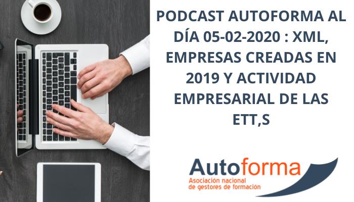 Podcast Autoforma al día 05-02-2020 : XML, empresas creadas en 2019 y actividad empresarial de las ETT,s